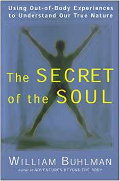 The Secret of the Soul: Using Out-of-Body Experiences to Understand Our True Nature