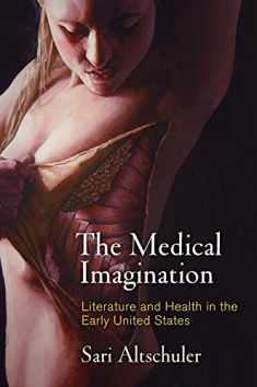 The Medical Imagination: Literature and Health in the Early United States (Early American Studies)