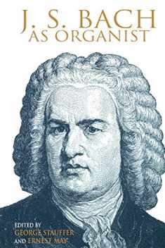 J. S. Bach as Organist: His Instruments, Music, and Performance Practices