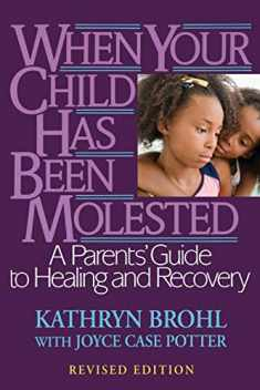 When Your Child Has Been Molested: A Parents' Guide to Healing and Recovery