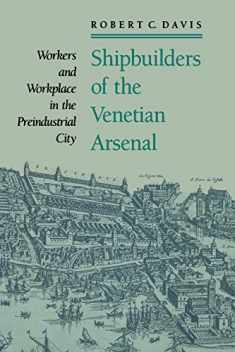 Shipbuilders of the Venetian Arsenal: Workers and Workplace in the Preindustrial City (The Johns Hopkins University Studies in Historical and Political Science)