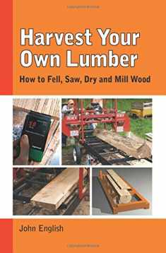 Harvest Your Own Lumber: How to Fell, Saw, Dry and Mill Wood