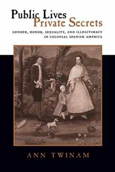 Public Lives, Private Secrets: Gender, Honor, Sexuality, and Illegitimacy in Colonial Spanish America