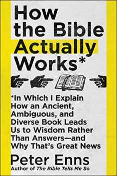 How the Bible Actually Works: In Which I Explain How An Ancient, Ambiguous, and Diverse Book Leads Us to Wisdom Rather Than Answers―and Why That's Great News