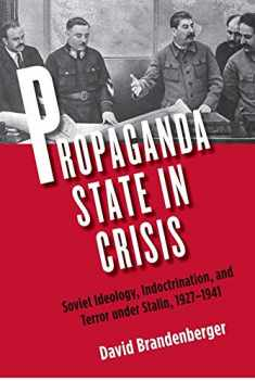 Propaganda State in Crisis: Soviet Ideology, Indoctrination, and Terror under Stalin, 1927-1941 (Yale-Hoover Series on Authoritarian Regimes)