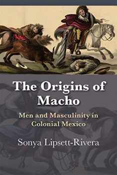 The Origins of Macho: Men and Masculinity in Colonial Mexico (Diálogos Series)