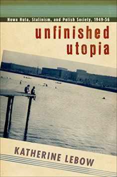Unfinished Utopia: Nowa Huta, Stalinism, and Polish Society, 1949–56