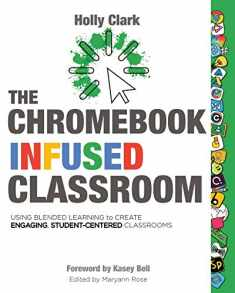 The Chromebook Infused Classroom: Using Blended Learning to Create Engaging Student Centered Classrooms