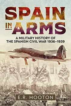Spain in Arms: A Military History of the Spanish Civil War 1936-1939