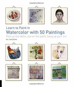 Learn to Paint in Watercolor with 50 Paintings: Pick Up the Skills, Put On the Paint, Hang Up Your Art (50 Small Paintings)