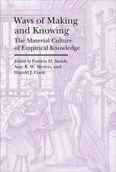 Ways of Making and Knowing: The Material Culture of Empirical Knowledge (Bard Graduate Center - Cultural Histories of the Material World)