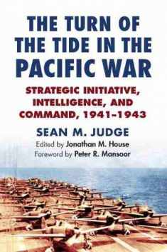 The Turn of the Tide in the Pacific War: Strategic Initiative, Intelligence, and Command, 1941-1943 (Modern War Studies)