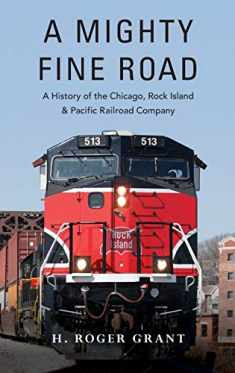 A Mighty Fine Road: A History of the Chicago, Rock Island & Pacific Railroad Company