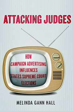 Attacking Judges: How Campaign Advertising Influences State Supreme Court Elections (Stanford Studies in Law and Politics)