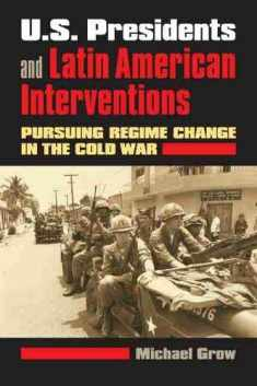 U.S. Presidents and Latin American Interventions: Pursuing Regime Change in the Cold War