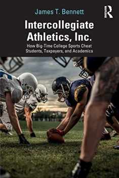 Intercollegiate Athletics, Inc.: How Big-Time College Sports Cheat Students, Taxpayers, and Academics