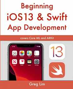 Beginning iOS 13 & Swift App Development: Develop iOS Apps with Xcode 11, Swift 5, Core ML, ARKit and more