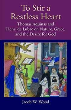 To Stir a Restless Heart: Thomas Aquinas and Henri de Lubac on Nature, Grace, and the Desire for God (Thomistic Ressourcement Series)
