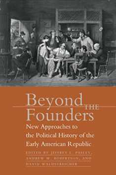 Beyond the Founders: New Approaches to the Political History of the Early American Republic