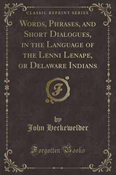 Words, Phrases, and Short Dialogues, in the Language of the Lenni Lenape, or Delaware Indians (Classic Reprint)