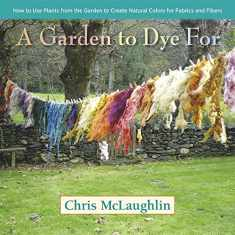 A Garden to Dye For: How to Use Plants from the Garden to Create Natural Colors for Fabrics & Fibers