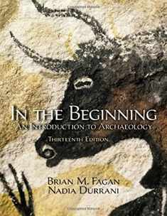 In the Beginning: An Introduction to Archaeology (13th Edition)