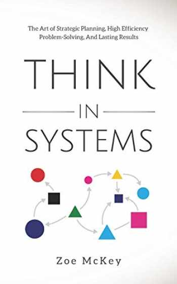 9781710322002-1710322004-Think in Systems: The Art of Strategic Planning, Effective Problem Solving, And Lasting Results
