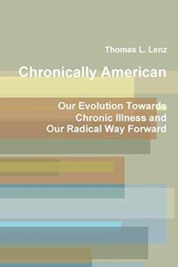 9781794790049-1794790047-Chronically American: Our Evolution Towards Chronic Illness and Our Radical Way Forward