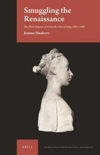 9789004421486-9004421483-Smuggling the Renaissance The Illicit Export of Artworks Out of Italy, 1861-1909 (Studies in the History of Collecting & Art Markets)