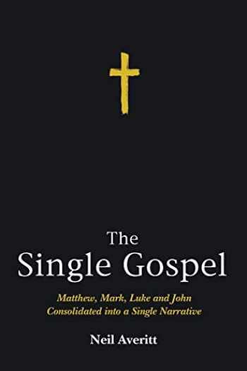 9781498221580-1498221580-The Single Gospel: Matthew, Mark, Luke and John Consolidated into a Single Narrative