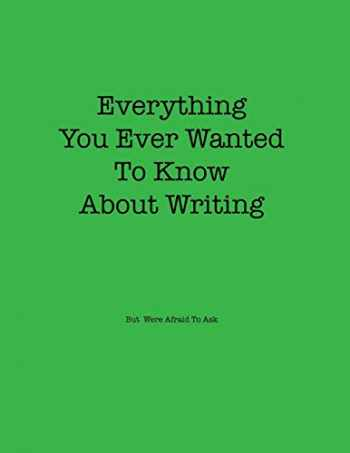 9780999846322-0999846329-Everything You Ever Wanted to Know About Writing But Were Afraid to Ask