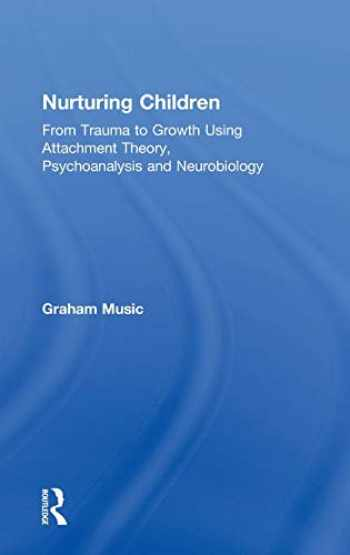 9781138346055-1138346055-Nurturing Children: From Trauma to Growth Using Attachment Theory, Psychoanalysis and Neurobiology