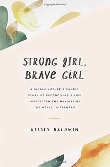 9781732627901-1732627908-Strong Girl, Brave Girl: A single mother's story of reconciling a life unexpected and navigating the messy in-between