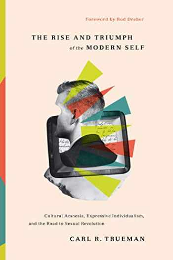 9781433556333-1433556332-The Rise and Triumph of the Modern Self: Cultural Amnesia, Expressive Individualism, and the Road to Sexual Revolution
