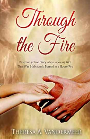 9781520780801-152078080X-Through the Fire: Based on a True Story About a Young Girl That Was Maliciously Burned in a House Fire