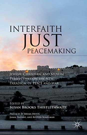 9781137293374-1137293373-Interfaith Just Peacemaking: Jewish, Christian, and Muslim Perspectives on the New Paradigm of Peace and War
