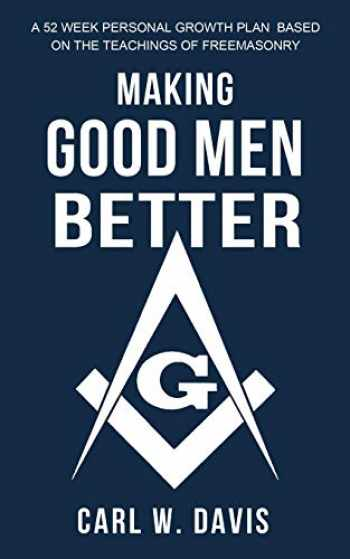 9780578633565-0578633566-Making Good Men Better: A 52 Week Personal Growth Plan Based on the Teachings of Freemasonry