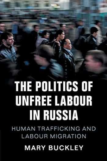 9781108412704-110841270X-The Politics of Unfree Labour in Russia: Human Trafficking and Labour Migration