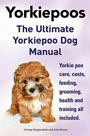 9781910410028-1910410020-Yorkie Poos. the Ultimate Yorkie Poo Dog Manual. Yorkiepoo Care, Costs, Feeding, Grooming, Health and Training All Included.