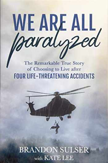 9781462123506-1462123503-We Are All Paralyzed: The Remarkable True Story of Choosing to Live After Four Life-Threatening Accidents