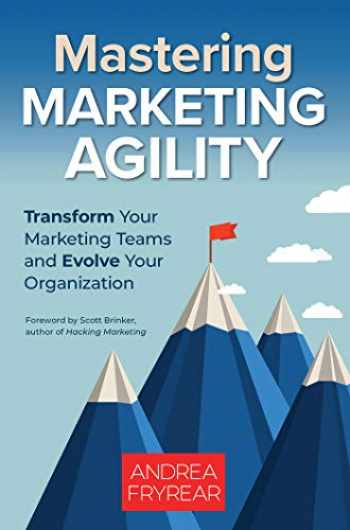 9781523090983-1523090987-Mastering Marketing Agility: Transform Your Marketing Teams and Evolve Your Organization