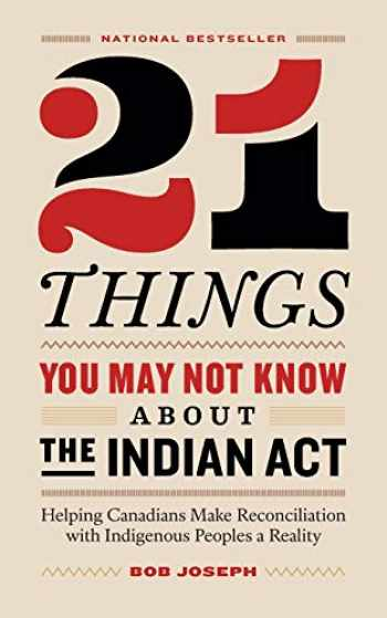 9780995266520-0995266522-21 Things You May Not Know About the Indian Act: Helping Canadians Make Reconciliation with Indigenous Peoples a Reality