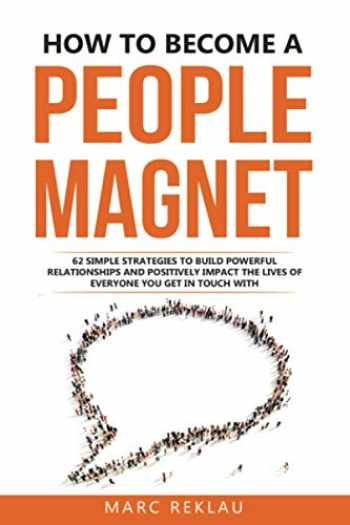 9781726797405-1726797406-How to Become a People Magnet: 62 Simple Strategies to Build Powerful Relationships and Positively Impact the Lives of Everyone You Get in Touch with (Change your habits, change your life)