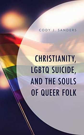9781793606099-1793606099-Christianity, LGBTQ Suicide, and the Souls of Queer Folk (Emerging Perspectives in Pastoral Theology and Care)