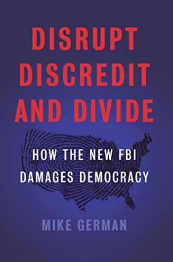 9781620973790-1620973790-Disrupt, Discredit, and Divide: How the New FBI Damages Democracy
