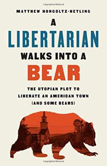 9781541788510-1541788516-A Libertarian Walks Into a Bear: The Utopian Plot to Liberate an American Town (And Some Bears)