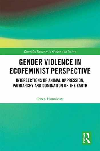 9781138493841-1138493848-Gender Violence in Ecofeminist Perspective: Intersections of Animal Oppression, Patriarchy and Domination of the Earth (Routledge Research in Gender and Society)