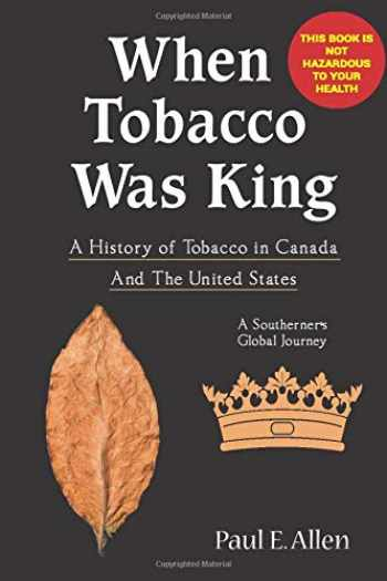 9781717952981-1717952984-WHEN TOBACCO WAS KING: A HISTORY OF TOBACCO IN CANADA - A SOUTHERNER'S GLOBAL JOURNEY