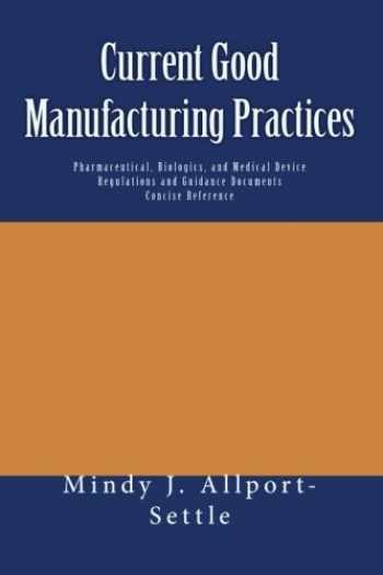 9781449505233-1449505236-Current Good Manufacturing Practices: Pharmaceutical, Biologics, and Medical Device Regulations and Guidance Documents Concise Reference