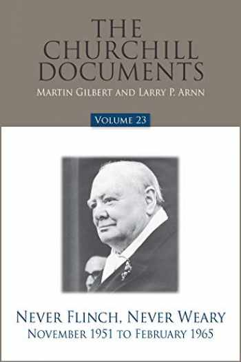 9780916308483-0916308480-The Churchill Documents, Volume 23: Never Flinch, Never Weary, November 1951 to February 1965